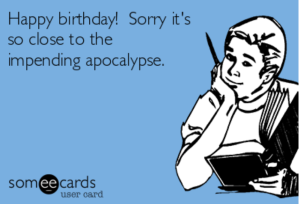 happy-birthday-sorry-its-so-close-to-the-impending-apocalypse-974bf-share-image-1484193801